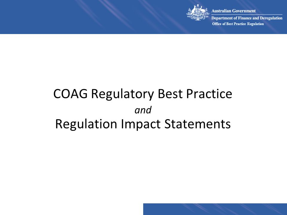 Office of Best Practice Regulation Enhanced RIA requirements nIncrease in the quality of RIA Cost Benefit Analysis where appropriate Compliance costs –encourage use of Business Cost Calculator n Increase scope – cumulative burdens n Gatekeeping mechanisms n Transparency
