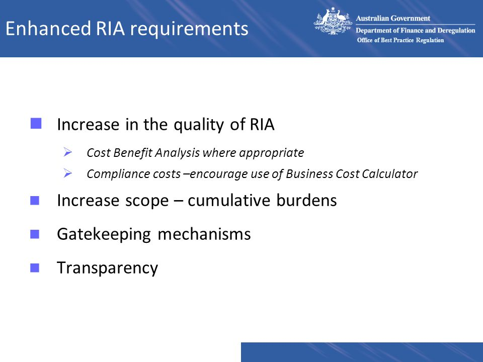 Office of Best Practice Regulation Enhanced RIA requirements nIncrease in the quality of RIA Cost Benefit Analysis where appropriate Compliance costs