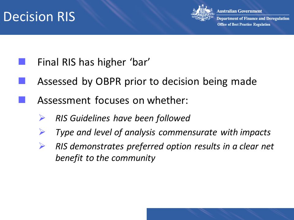 Office of Best Practice Regulation Decision RIS nFinal RIS has higher bar nAssessed by OBPR prior to decision being made nAssessment focuses on whethe