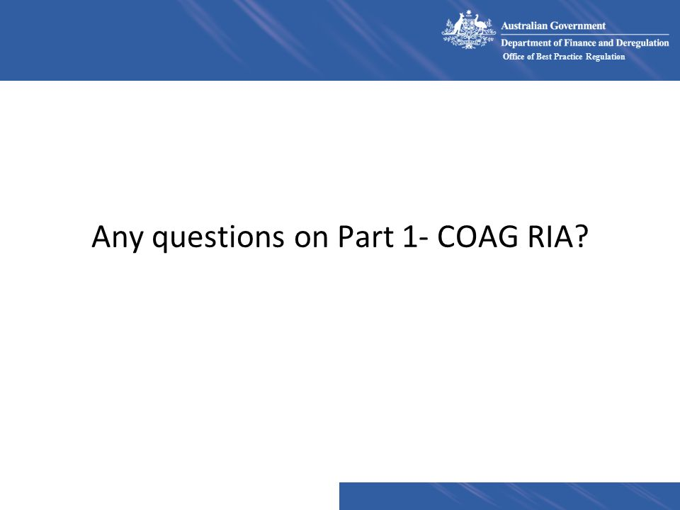 Office of Best Practice Regulation Any questions on Part 1- COAG RIA?