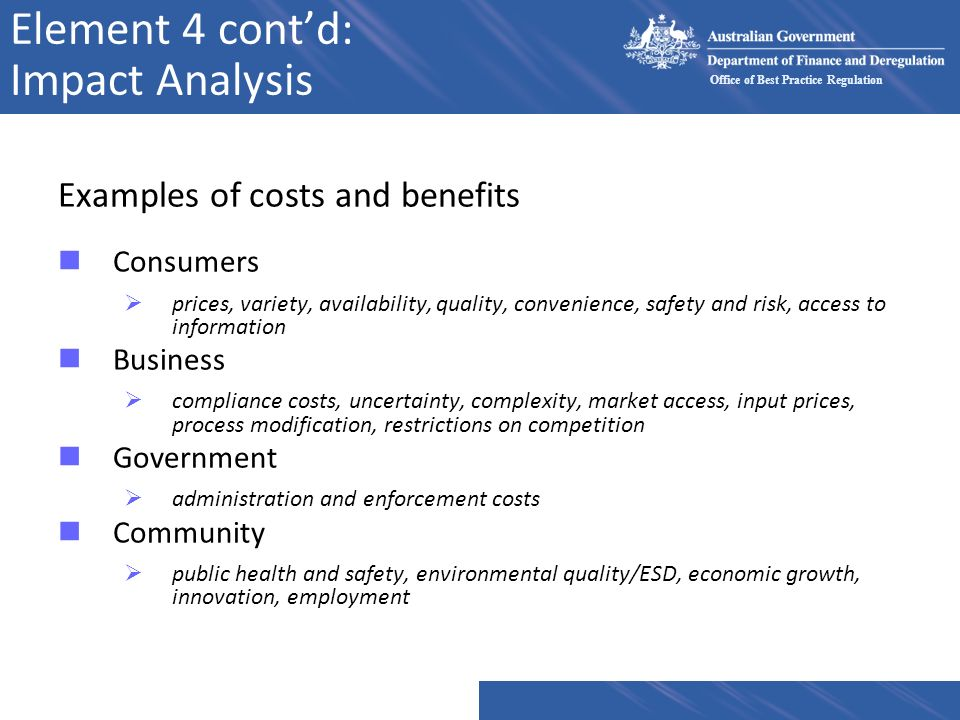 Office of Best Practice Regulation Element 4 contd: Impact Analysis Examples of costs and benefits nConsumers prices, variety, availability, quality,