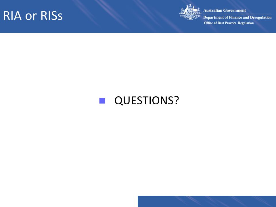 Office of Best Practice Regulation RIA or RISs n QUESTIONS?
