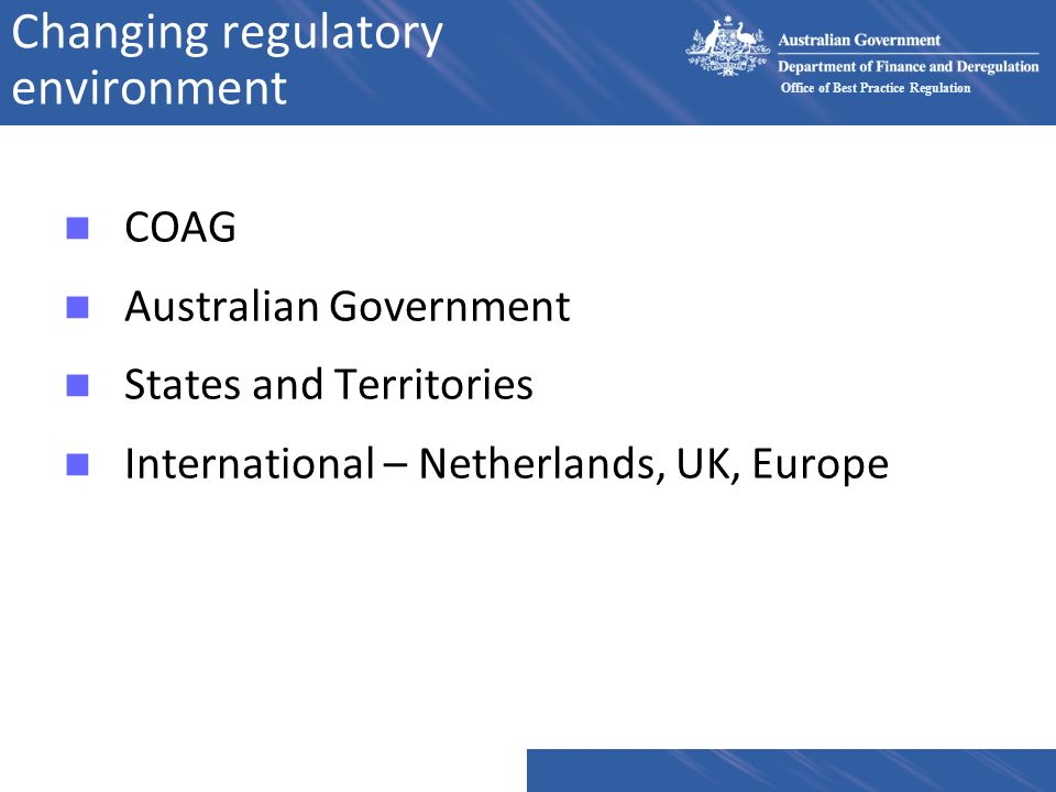 Office of Best Practice Regulation Changing regulatory environment n COAG n Australian Government n States and Territories n International – Netherlan