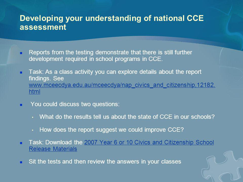 CCE resources: there is an extensive range The national Civics and Citizenship website: www.civicsandcitizenship.edu.au/cce www.civicsandcitizenship.edu.au/cce Part 2 of Effective Practice in CCE is a WebQuest focused on this site The Discovering Democracy project materials are resource kits with units of work and teacher reference books.