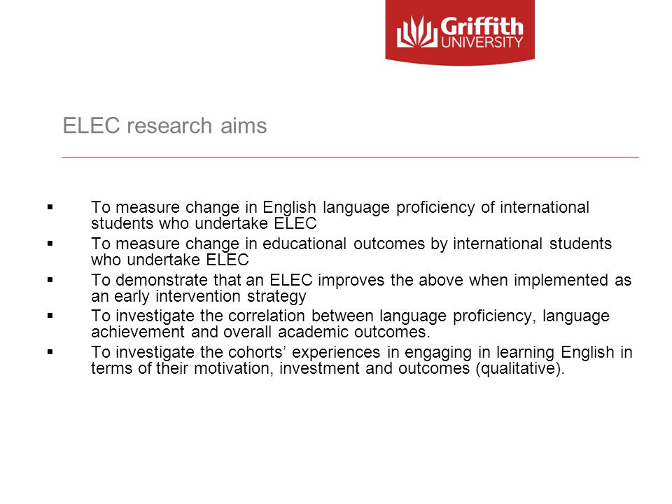 ELEC research aims To measure change in English language proficiency of international students who undertake ELEC To measure change in educational out
