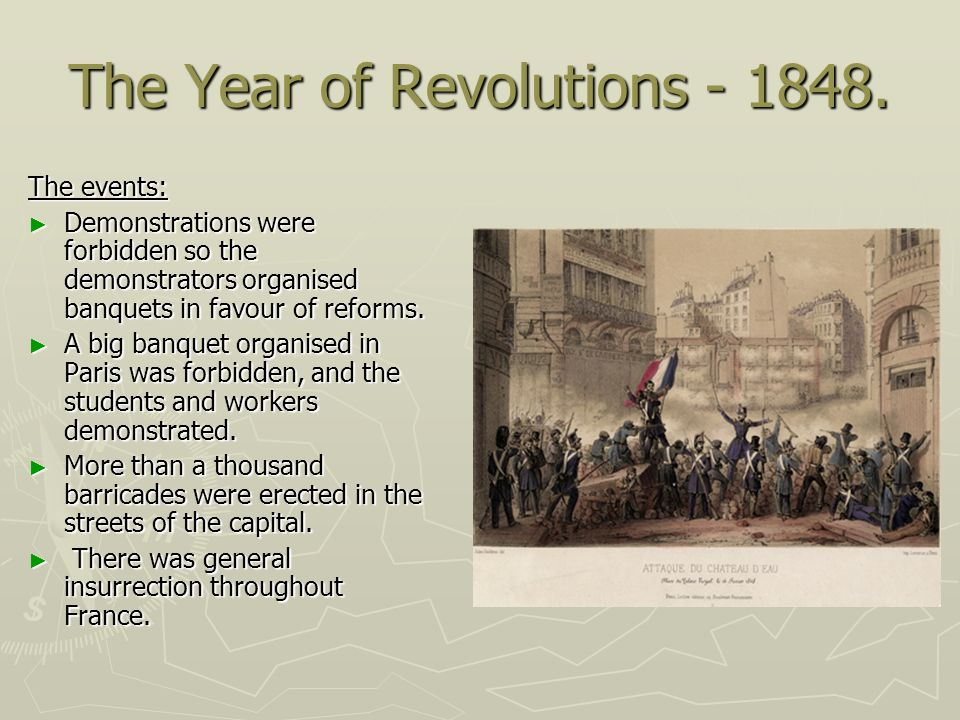 The Year of Revolutions - 1848. The events: Demonstrations were forbidden so the demonstrators organised banquets in favour of reforms. Demonstrations