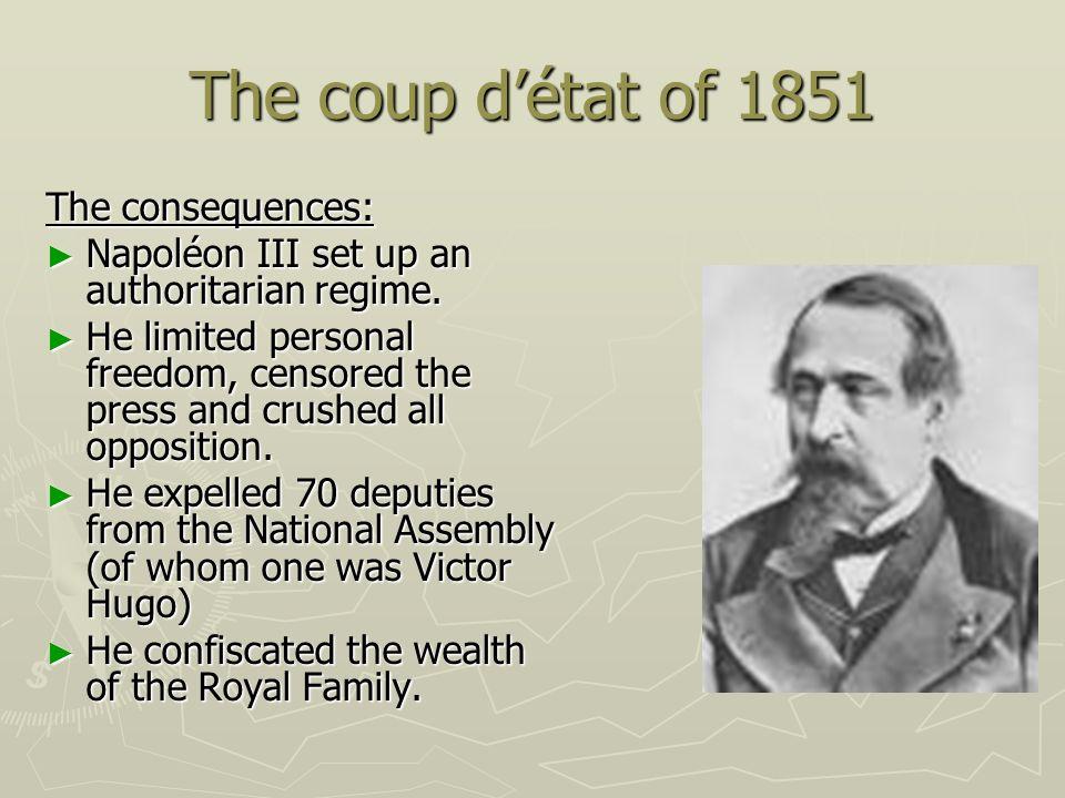 The coup détat of 1851 The consequences: Napoléon III set up an authoritarian regime. Napoléon III set up an authoritarian regime. He limited personal