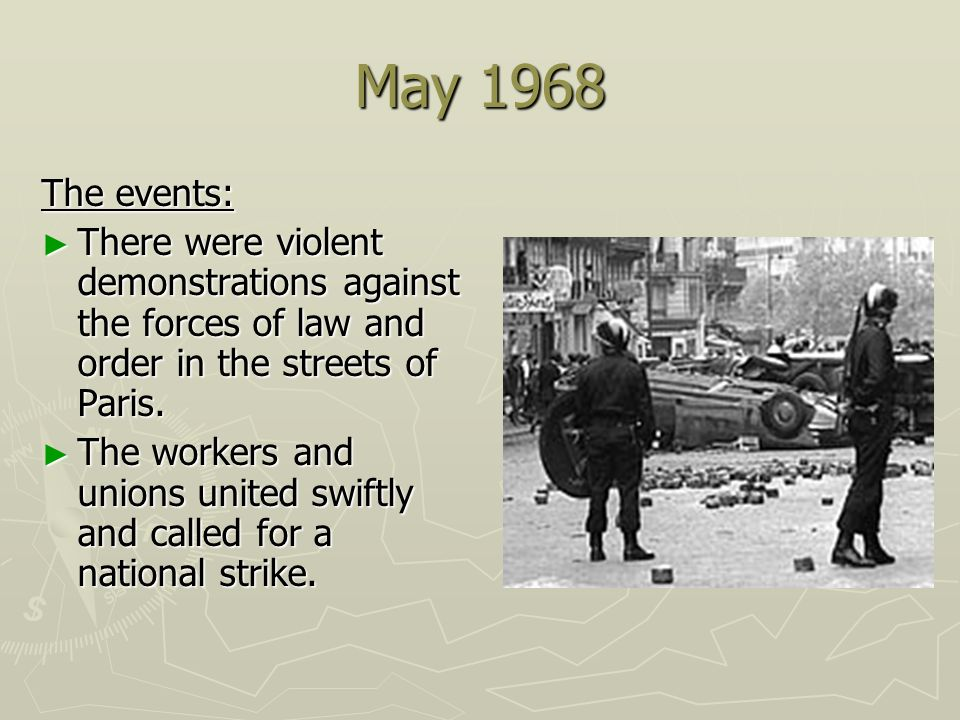 May 1968 The events: There were violent demonstrations against the forces of law and order in the streets of Paris. There were violent demonstrations