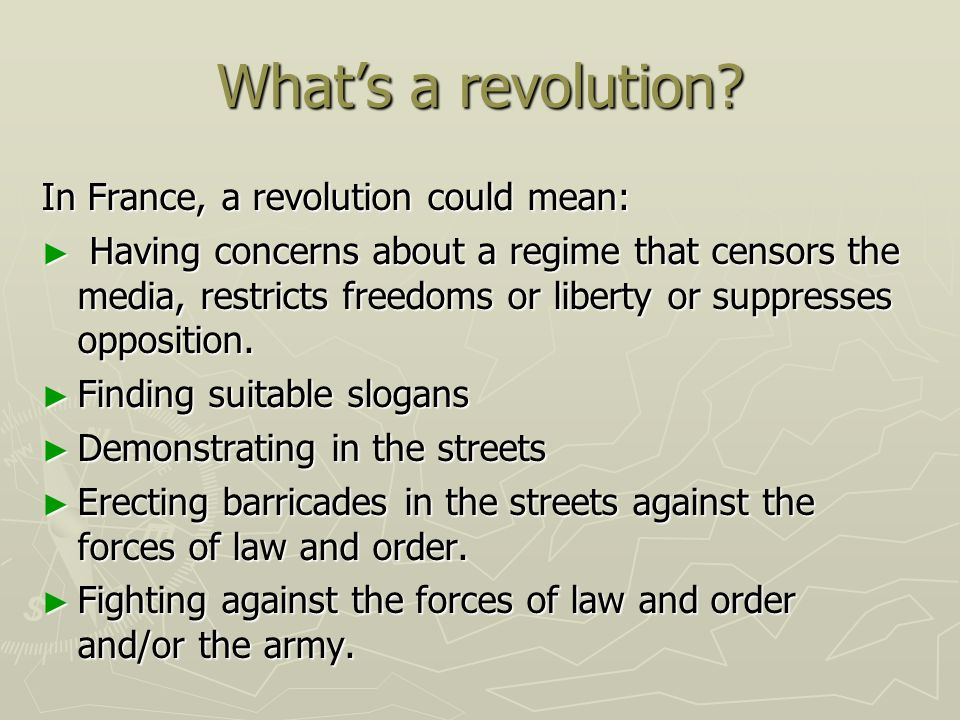 Whats a revolution? In France, a revolution could mean: Having concerns about a regime that censors the media, restricts freedoms or liberty or suppre
