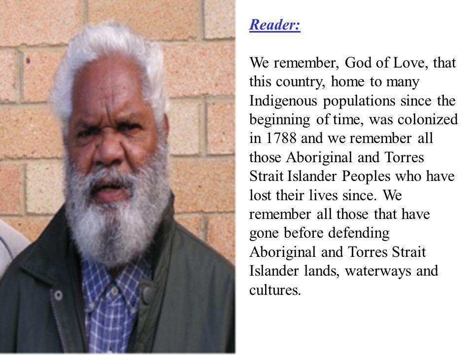 Reader: We remember, God of Love, that this country, home to many Indigenous populations since the beginning of time, was colonized in 1788 and we remember all those Aboriginal and Torres Strait Islander Peoples who have lost their lives since.
