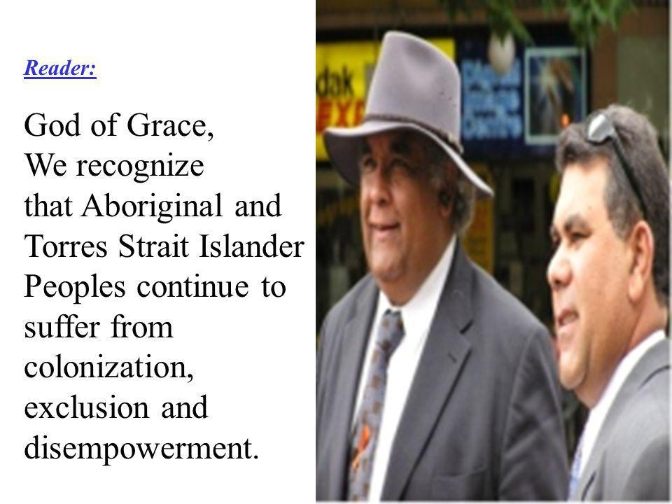 Reader: God of Grace, We recognize that Aboriginal and Torres Strait Islander Peoples continue to suffer from colonization, exclusion and disempowerment.
