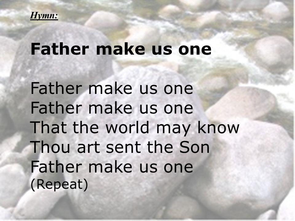 Hymn: Father make us one That the world may know Thou art sent the Son Father make us one (Repeat)