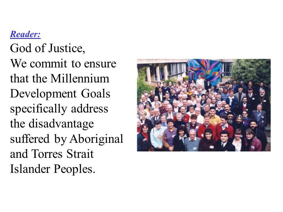 Reader: God of Justice, We commit to ensure that the Millennium Development Goals specifically address the disadvantage suffered by Aboriginal and Tor