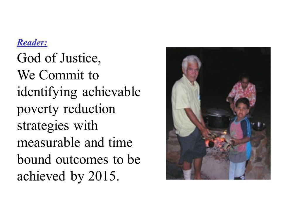 Reader: God of Justice, We Commit to identifying achievable poverty reduction strategies with measurable and time bound outcomes to be achieved by 2015.