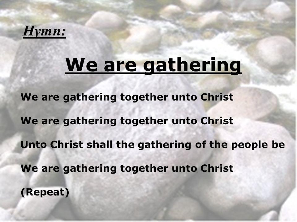 We are gathering We are gathering together unto Christ Unto Christ shall the gathering of the people be We are gathering together unto Christ (Repeat)