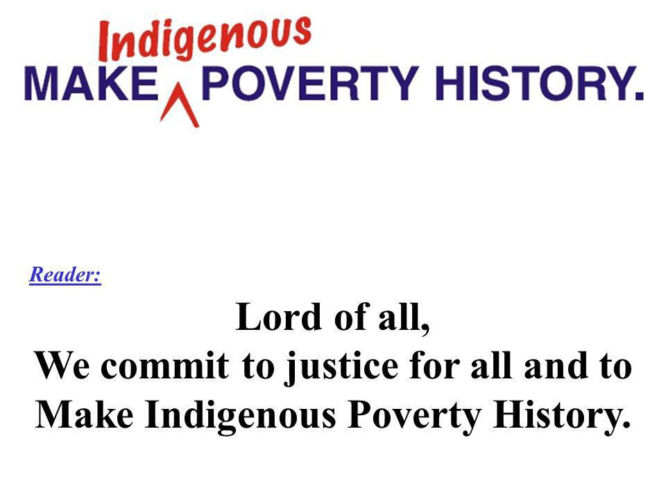 Reader: Lord of all, We commit to justice for all and to Make Indigenous Poverty History.