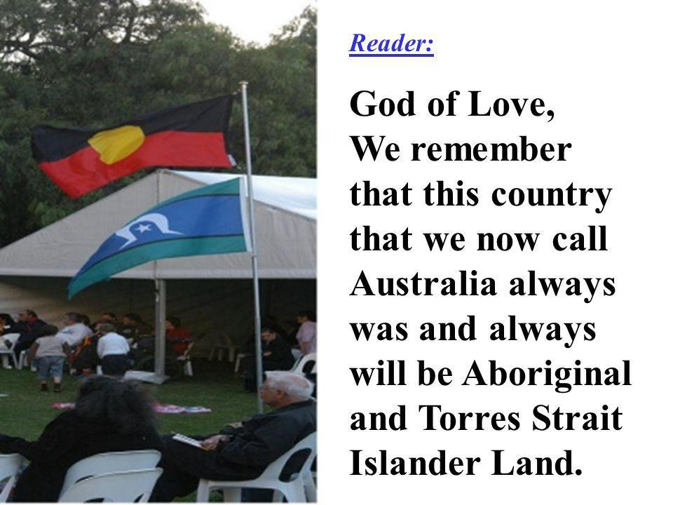 Reader: God of Love, We remember that this country that we now call Australia always was and always will be Aboriginal and Torres Strait Islander Land