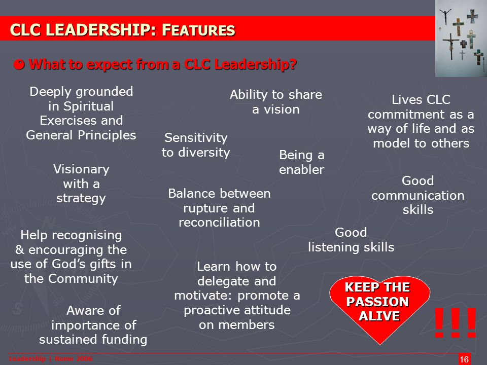 Leadership | Rome 2006 16 CLC LEADERSHIP: F EATURES O What to expect from a CLC Leadership? Deeply grounded in Spiritual Exercises and General Princip