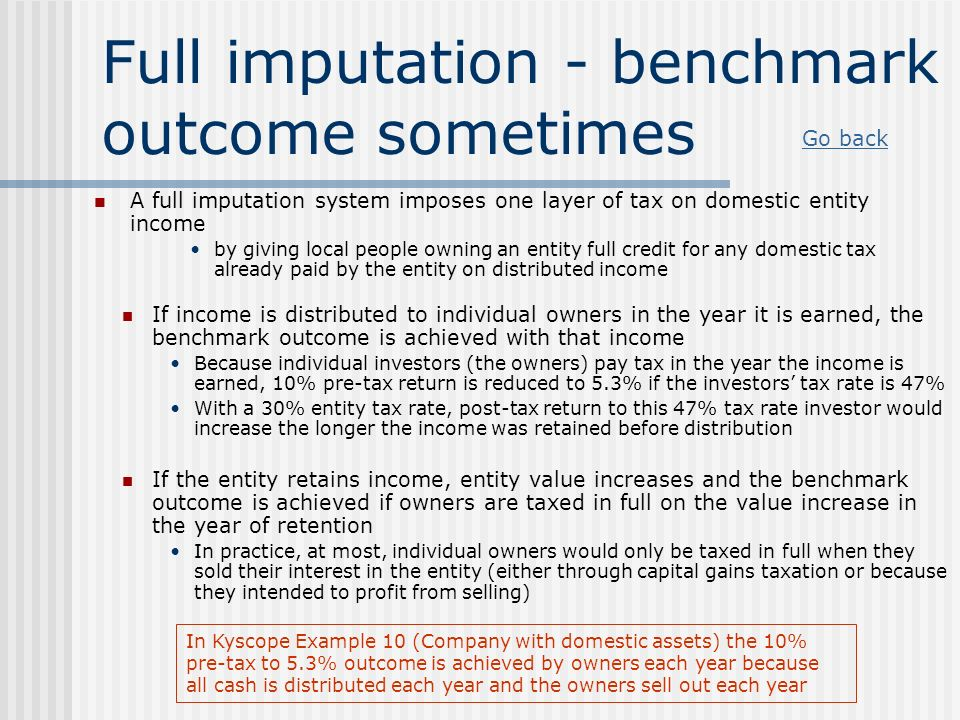 Full imputation - benchmark outcome sometimes If income is distributed to individual owners in the year it is earned, the benchmark outcome is achieve