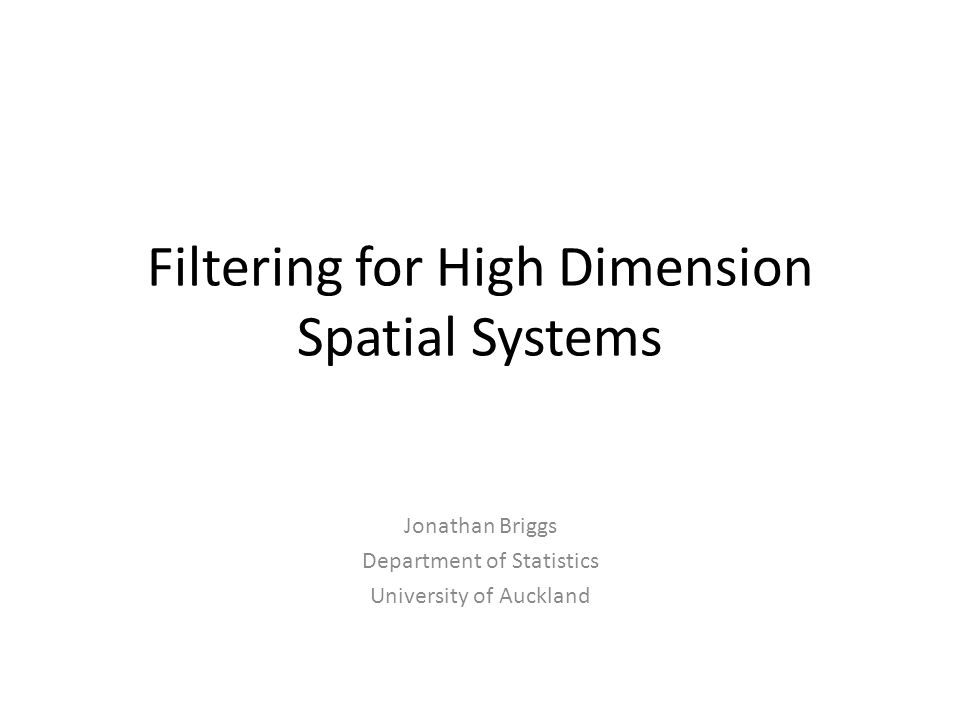 Filtering for High Dimension Spatial Systems Jonathan Briggs Department of Statistics University of Auckland