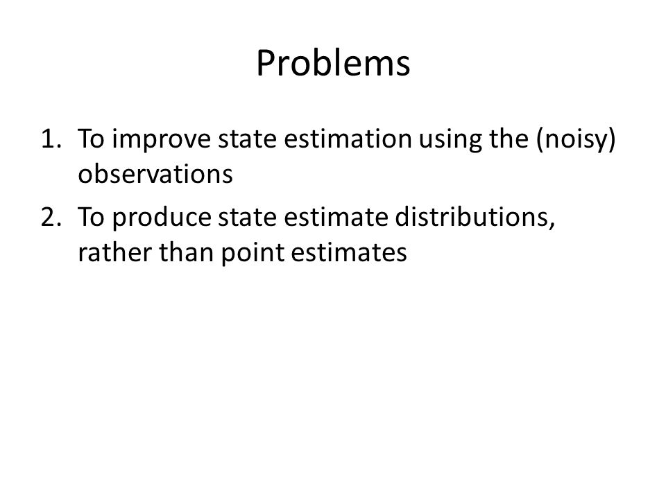 Problems 1.To improve state estimation using the (noisy) observations 2.To produce state estimate distributions, rather than point estimates