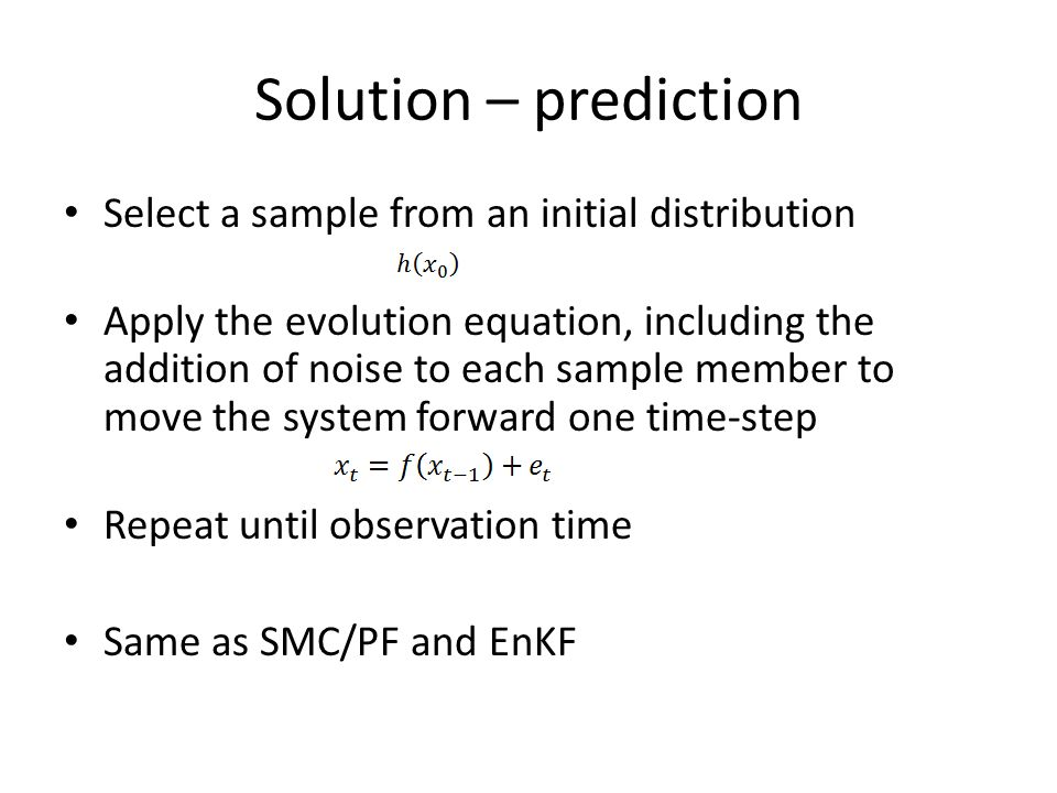 Solution – prediction Select a sample from an initial distribution Apply the evolution equation, including the addition of noise to each sample member to move the system forward one time-step Repeat until observation time Same as SMC/PF and EnKF