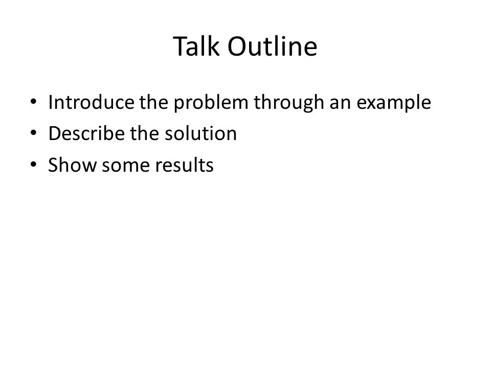 Talk Outline Introduce the problem through an example Describe the solution Show some results