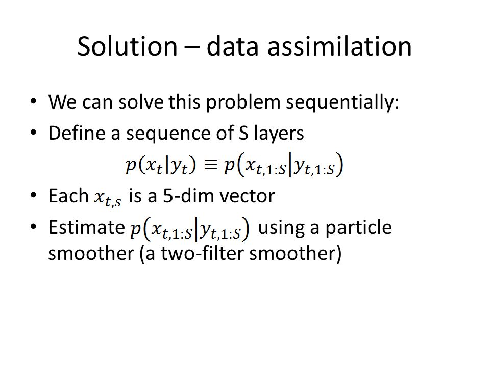 Solution – data assimilation We can solve this problem sequentially: Define a sequence of S layers Each is a 5-dim vector Estimate using a particle smoother (a two-filter smoother)