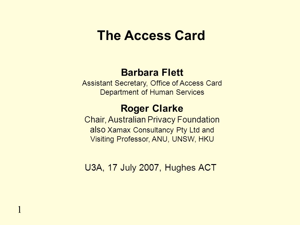 1 The Access Card Barbara Flett Assistant Secretary, Office of Access Card Department of Human Services Roger Clarke Chair, Australian Privacy Foundat
