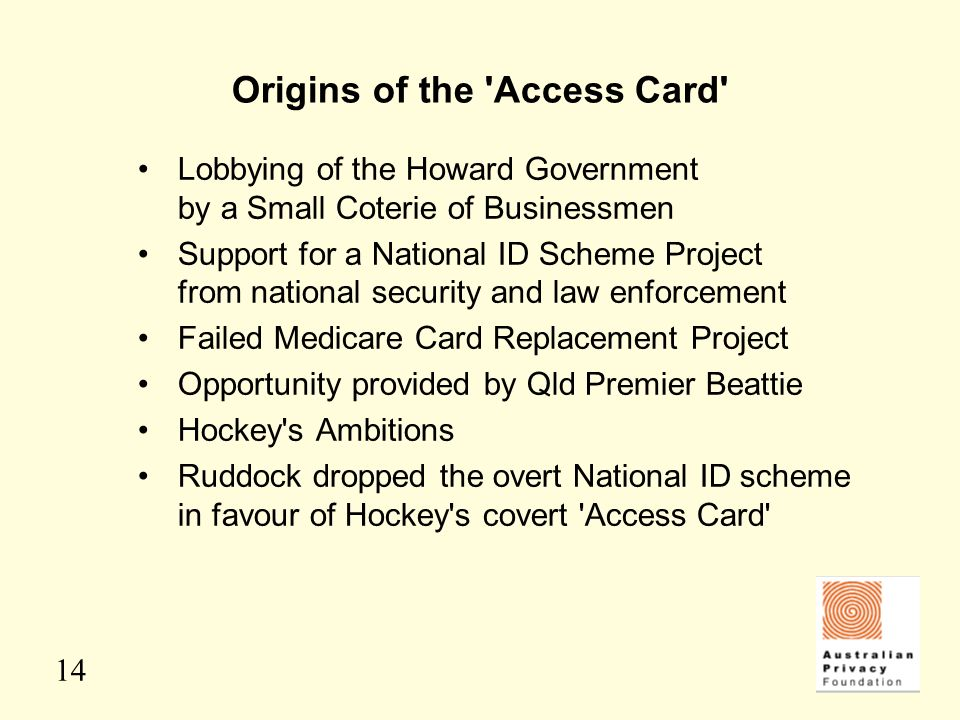 14 Origins of the 'Access Card' Lobbying of the Howard Government by a Small Coterie of Businessmen Support for a National ID Scheme Project from nati