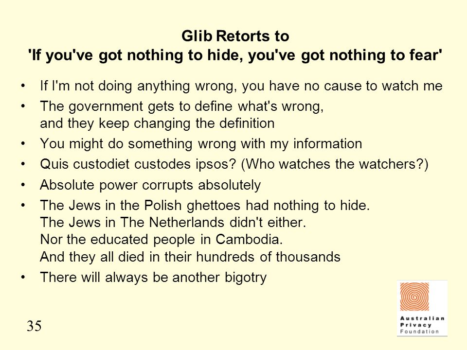 35 Glib Retorts to 'If you've got nothing to hide, you've got nothing to fear' If I'm not doing anything wrong, you have no cause to watch me The gove
