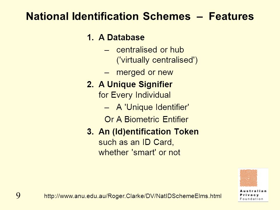 9 National Identification Schemes – Features 1.A Database –centralised or hub ('virtually centralised') –merged or new 2.A Unique Signifier for Every
