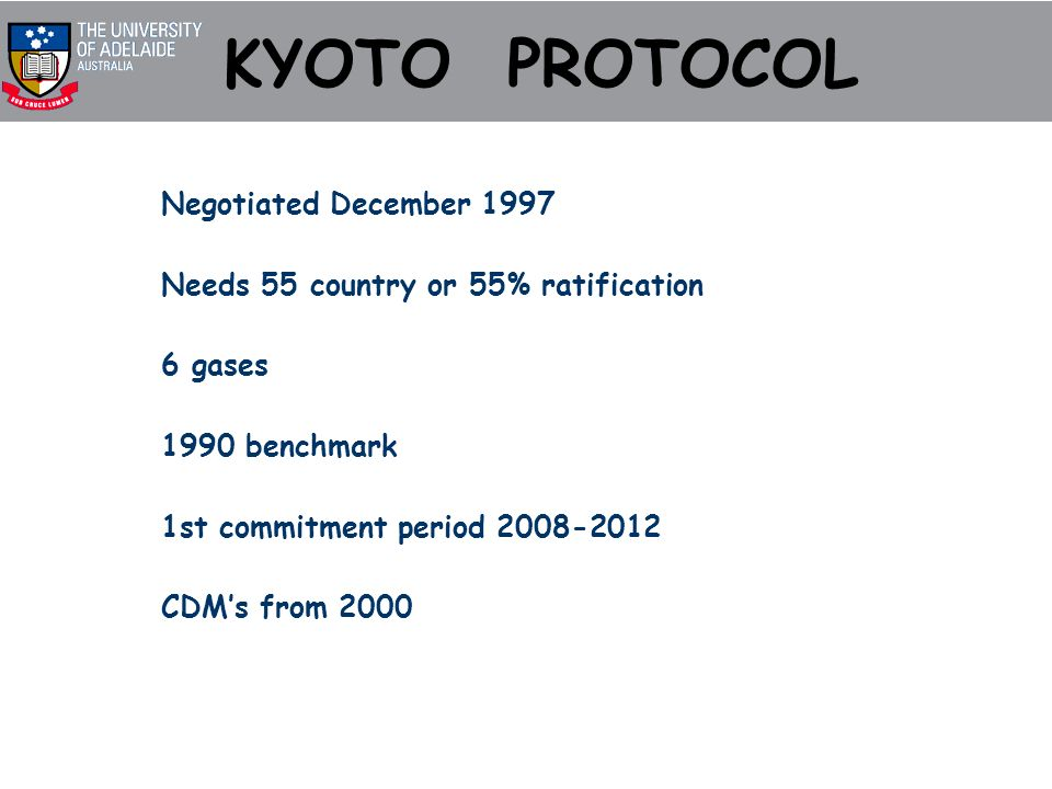 KYOTO PROTOCOL Negotiated December 1997 Needs 55 country or 55% ratification 6 gases 1990 benchmark 1st commitment period 2008-2012 CDMs from 2000
