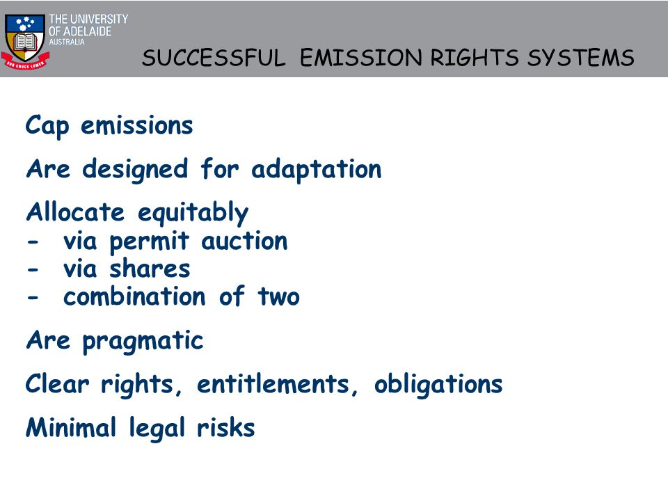 SUCCESSFUL EMISSION RIGHTS SYSTEMS Cap emissions Are designed for adaptation Allocate equitably - via permit auction - via shares - combination of two Are pragmatic Clear rights, entitlements, obligations Minimal legal risks
