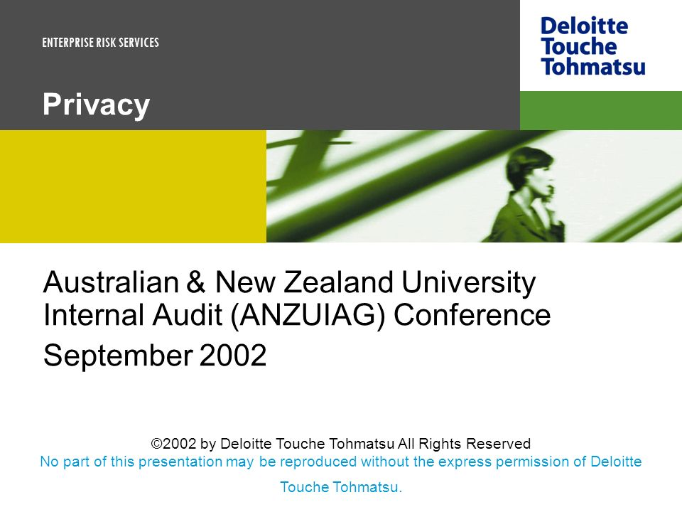 ENTERPRISE RISK SERVICES Privacy Australian & New Zealand University Internal Audit (ANZUIAG) Conference September 2002 ©2002 by Deloitte Touche Tohma