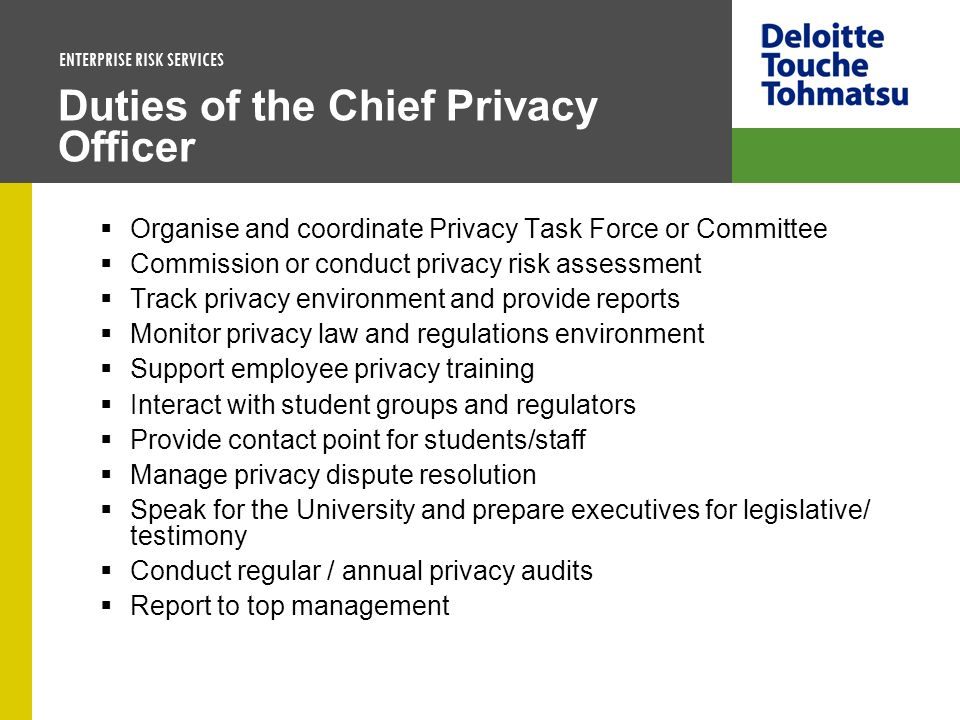 ENTERPRISE RISK SERVICES Duties of the Chief Privacy Officer Organise and coordinate Privacy Task Force or Committee Commission or conduct privacy ris
