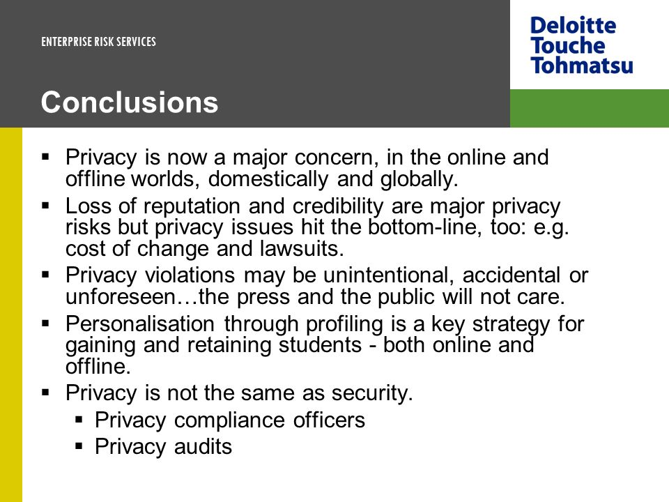 ENTERPRISE RISK SERVICES Conclusions Privacy is now a major concern, in the online and offline worlds, domestically and globally. Loss of reputation a