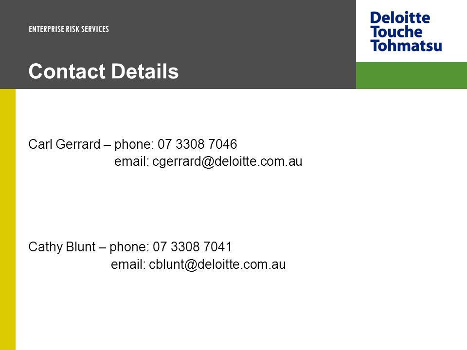 ENTERPRISE RISK SERVICES Contact Details Carl Gerrard – phone: 07 3308 7046 email: cgerrard@deloitte.com.au Cathy Blunt – phone: 07 3308 7041 email: c
