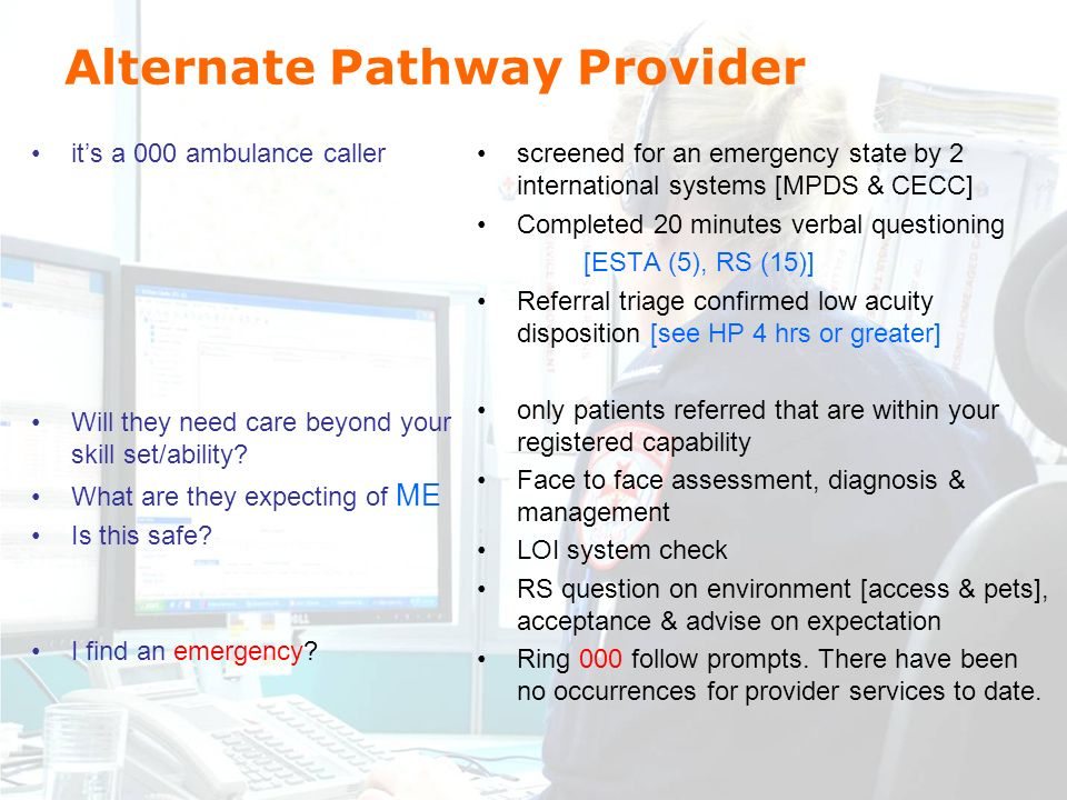 Alternate Pathway Provider its a 000 ambulance caller Will they need care beyond your skill set/ability.