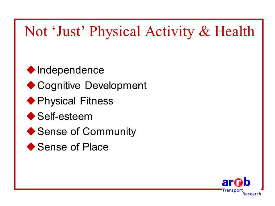 Not Just Physical Activity & Health uIndependence uCognitive Development uPhysical Fitness uSelf-esteem uSense of Community uSense of Place