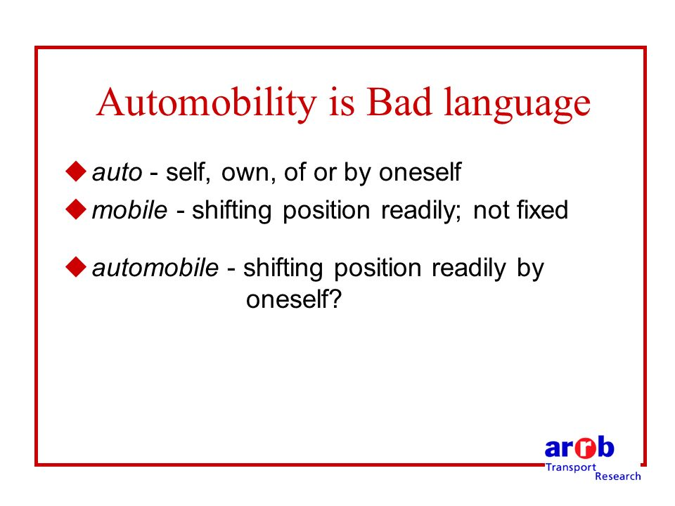 Automobility is Bad language uauto - self, own, of or by oneself umobile - shifting position readily; not fixed uautomobile - shifting position readily by oneself?