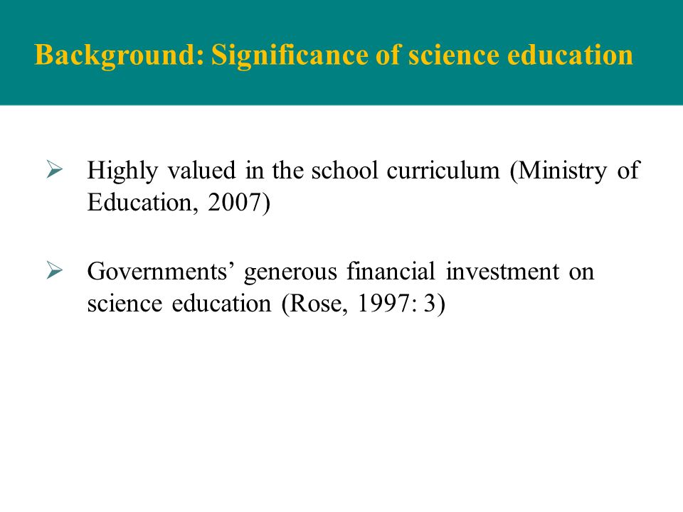 Background: Significance of science education Highly valued in the school curriculum (Ministry of Education, 2007) Governments generous financial inve