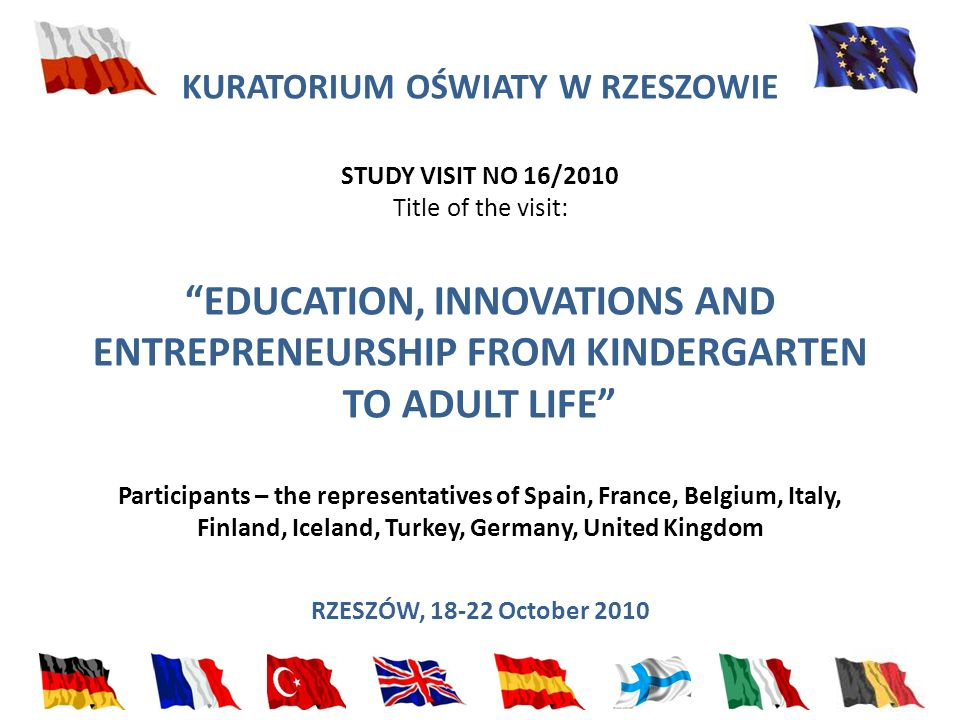 KURATORIUM OŚWIATY W RZESZOWIE STUDY VISIT NO 16/2010 Title of the visit: EDUCATION, INNOVATIONS AND ENTREPRENEURSHIP FROM KINDERGARTEN TO ADULT LIFE Participants – the representatives of Spain, France, Belgium, Italy, Finland, Iceland, Turkey, Germany, United Kingdom RZESZÓW, 18-22 October 2010