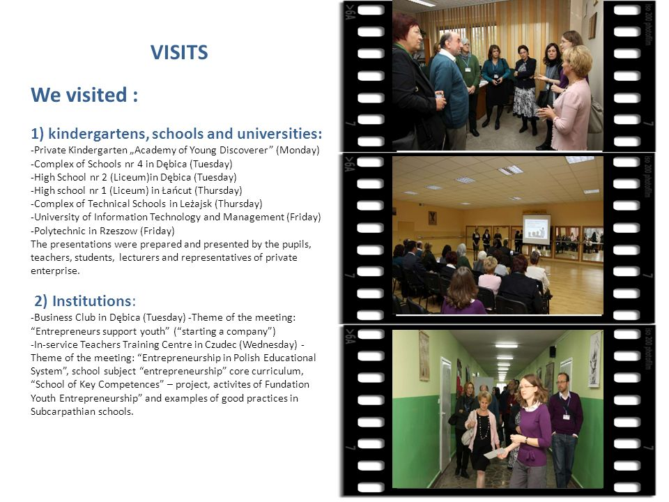 VISITS We visited : 1) kindergartens, schools and universities: -Private Kindergarten Academy of Young Discoverer (Monday) -Complex of Schools nr 4 in Dębica (Tuesday) -High School nr 2 (Liceum)in Dębica (Tuesday) -High school nr 1 (Liceum) in Łańcut (Thursday) -Complex of Technical Schools in Leżajsk (Thursday) -University of Information Technology and Management (Friday) -Polytechnic in Rzeszow (Friday) The presentations were prepared and presented by the pupils, teachers, students, lecturers and representatives of private enterprise.