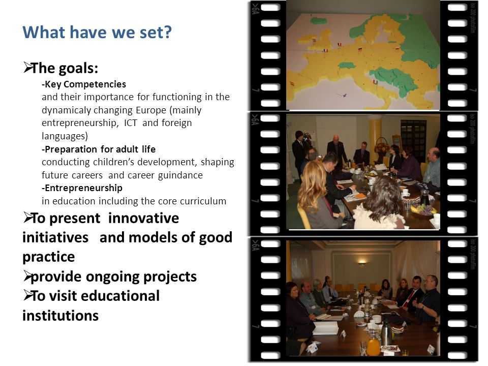 The goals: -Key Competencies and their importance for functioning in the dynamicaly changing Europe (mainly entrepreneurship, ICT and foreign languages) -Preparation for adult life conducting childrens development, shaping future careers and career guindance -Entrepreneurship in education including the core curriculum To present innovative initiatives and models of good practice provide ongoing projects To visit educational institutions What have we set?