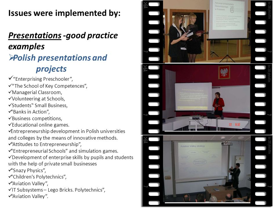 Issues were implemented by: Presentations -good practice examples Polish presentations and projects Enterprising Preschooler, The School of Key Competences, Managerial Classroom, Volunteering at Schools, Students Small Business, Banks in Action, Business competitions, Educational online games.