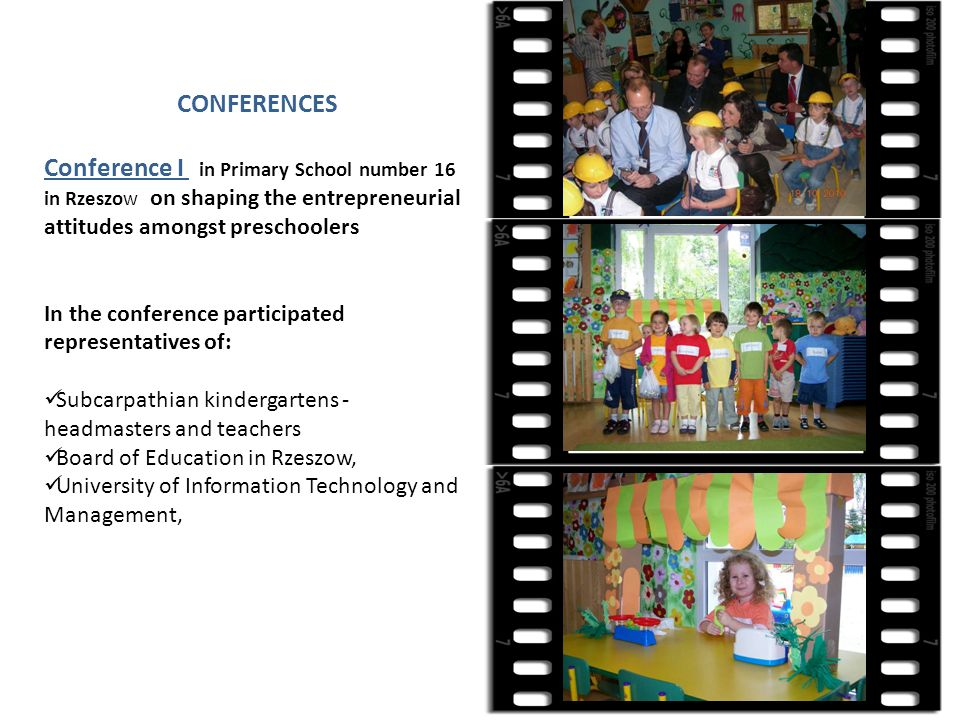 CONFERENCES Conference I in Primary School number 16 in Rzeszow on shaping the entrepreneurial attitudes amongst preschoolers In the conference participated representatives of: Subcarpathian kindergartens - headmasters and teachers Board of Education in Rzeszow, University of Information Technology and Management,