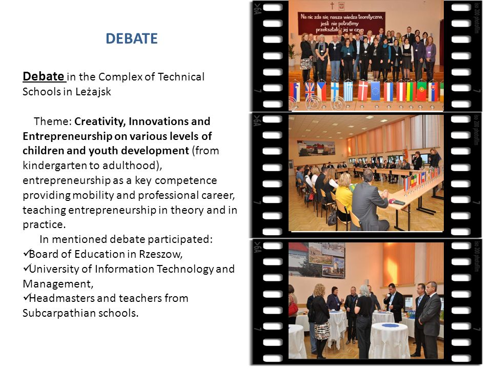 DEBATE Debate in the Complex of Technical Schools in Leżajsk Theme: Creativity, Innovations and Entrepreneurship on various levels of children and youth development (from kindergarten to adulthood), entrepreneurship as a key competence providing mobility and professional career, teaching entrepreneurship in theory and in practice.