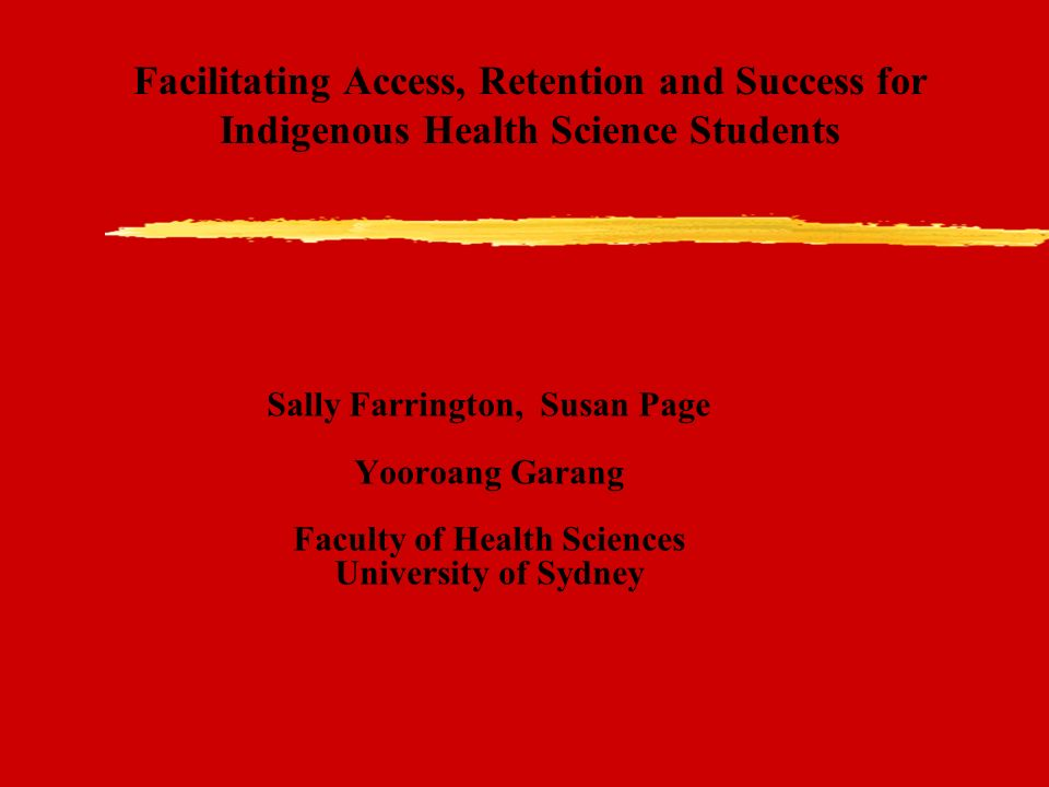 Facilitating Access, Retention and Success for Indigenous Health Science Students Sally Farrington, Susan Page Yooroang Garang Faculty of Health Sciences University of Sydney