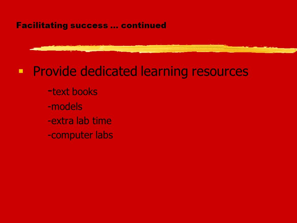 Facilitating success … continued Provide dedicated learning resources - text books -models -extra lab time -computer labs